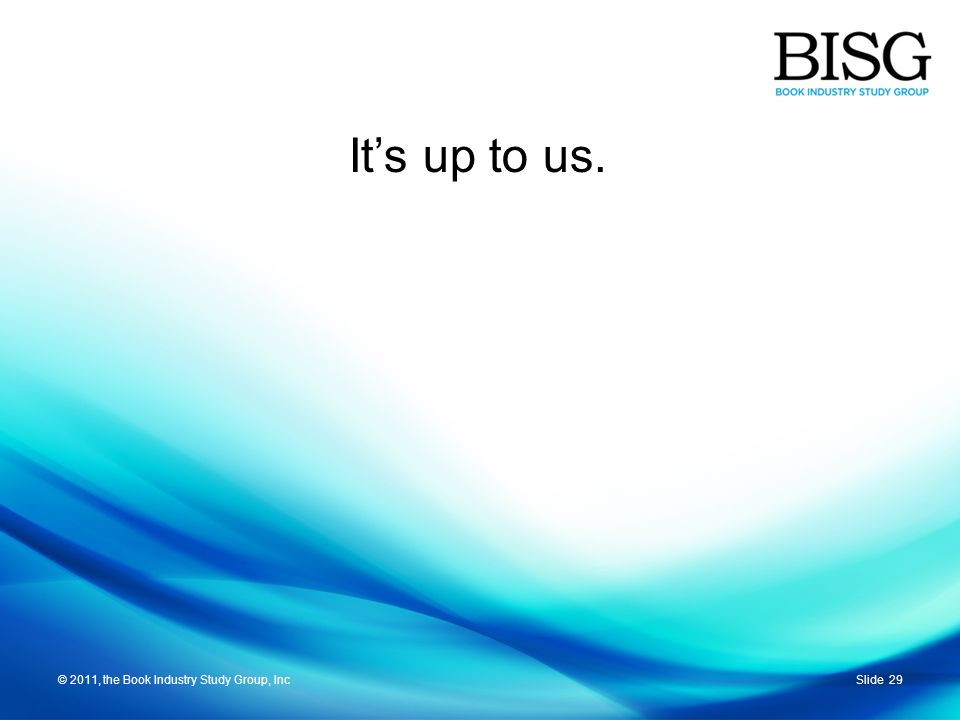 © 2011, the Book Industry Study Group, IncSlide 29© 2011, the Book Industry Study Group, Inc Its up to us.