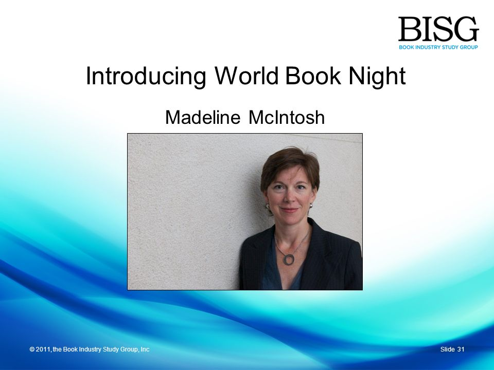 © 2011, the Book Industry Study Group, IncSlide 31© 2011, the Book Industry Study Group, Inc Madeline McIntosh Introducing World Book Night