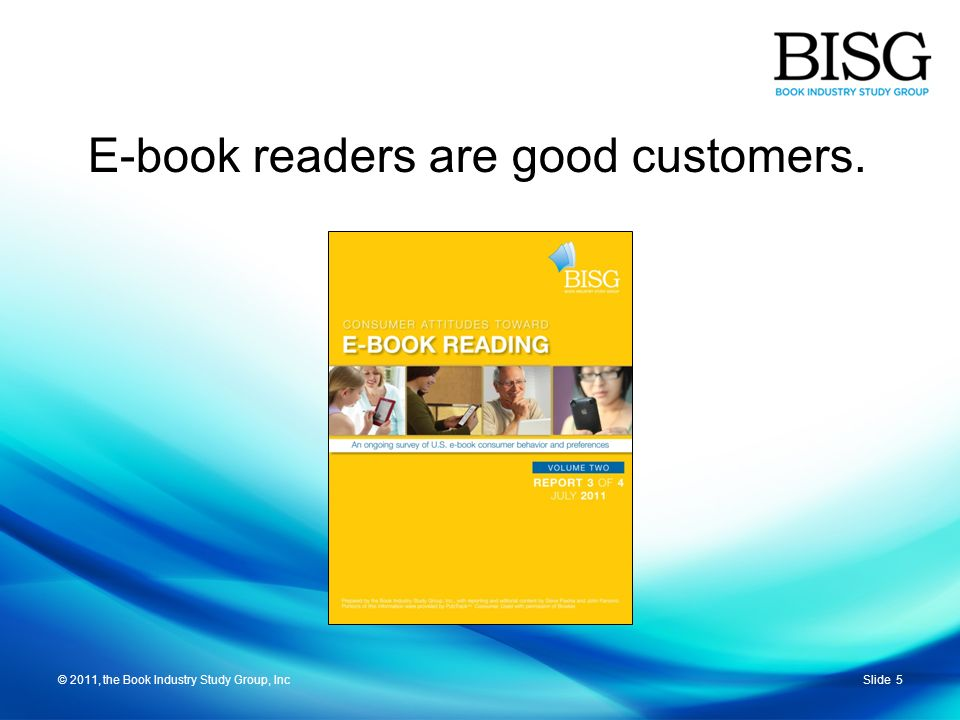 © 2011, the Book Industry Study Group, IncSlide 5© 2011, the Book Industry Study Group, Inc E-book readers are good customers.