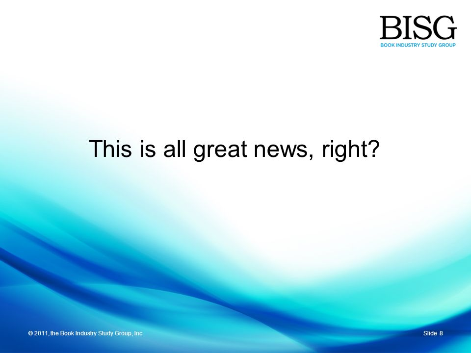 © 2011, the Book Industry Study Group, IncSlide 8© 2011, the Book Industry Study Group, Inc This is all great news, right?