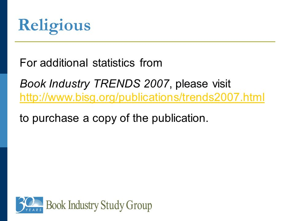 Religious For additional statistics from Book Industry TRENDS 2007, please visit http://www.bisg.org/publications/trends2007.html http://www.bisg.org/publications/trends2007.html to purchase a copy of the publication.