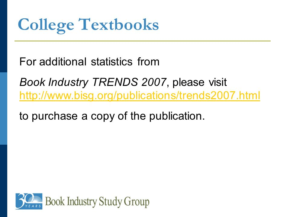 College Textbooks For additional statistics from Book Industry TRENDS 2007, please visit http://www.bisg.org/publications/trends2007.html http://www.bisg.org/publications/trends2007.html to purchase a copy of the publication.