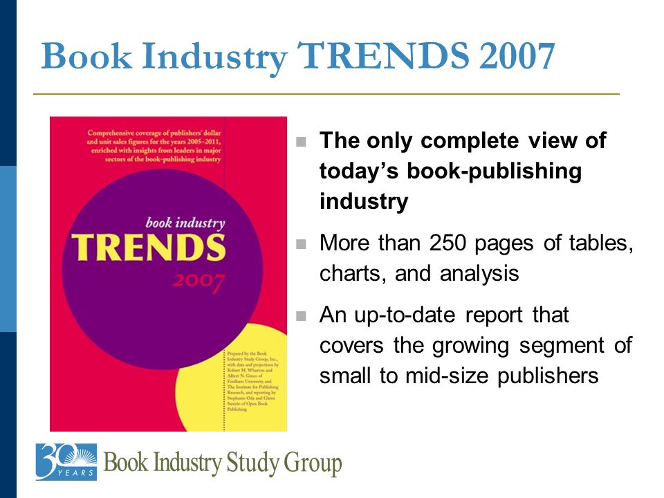 Book Industry TRENDS 2007 The only complete view of todays book-publishing industry More than 250 pages of tables, charts, and analysis An up-to-date report that covers the growing segment of small to mid-size publishers