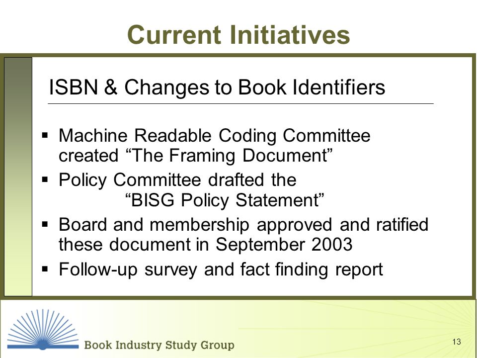 13 Current Initiatives Machine Readable Coding Committee created The Framing Document Policy Committee drafted the BISG Policy Statement Board and membership approved and ratified these document in September 2003 Follow-up survey and fact finding report ISBN & Changes to Book Identifiers