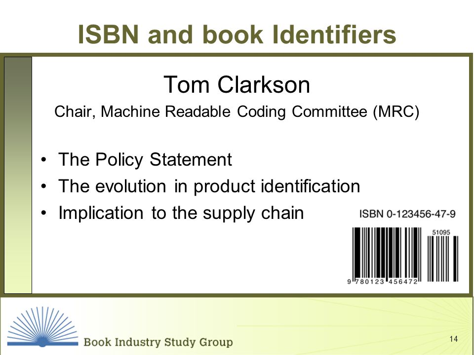 14 ISBN and book Identifiers Tom Clarkson Chair, Machine Readable Coding Committee (MRC) The Policy Statement The evolution in product identification Implication to the supply chain