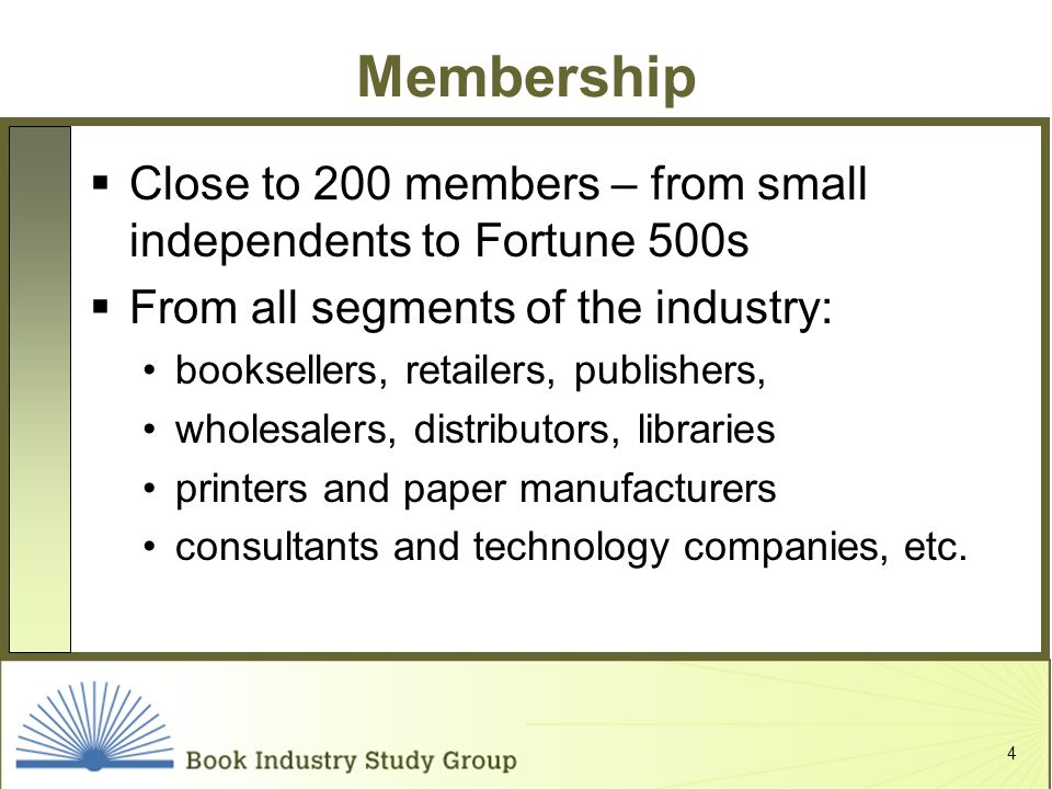 4 Membership Close to 200 members – from small independents to Fortune 500s From all segments of the industry: booksellers, retailers, publishers, wholesalers, distributors, libraries printers and paper manufacturers consultants and technology companies, etc.
