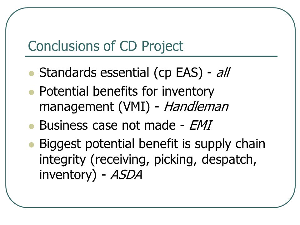 Conclusions of CD Project Standards essential (cp EAS) - all Potential benefits for inventory management (VMI) - Handleman Business case not made - EMI Biggest potential benefit is supply chain integrity (receiving, picking, despatch, inventory) - ASDA