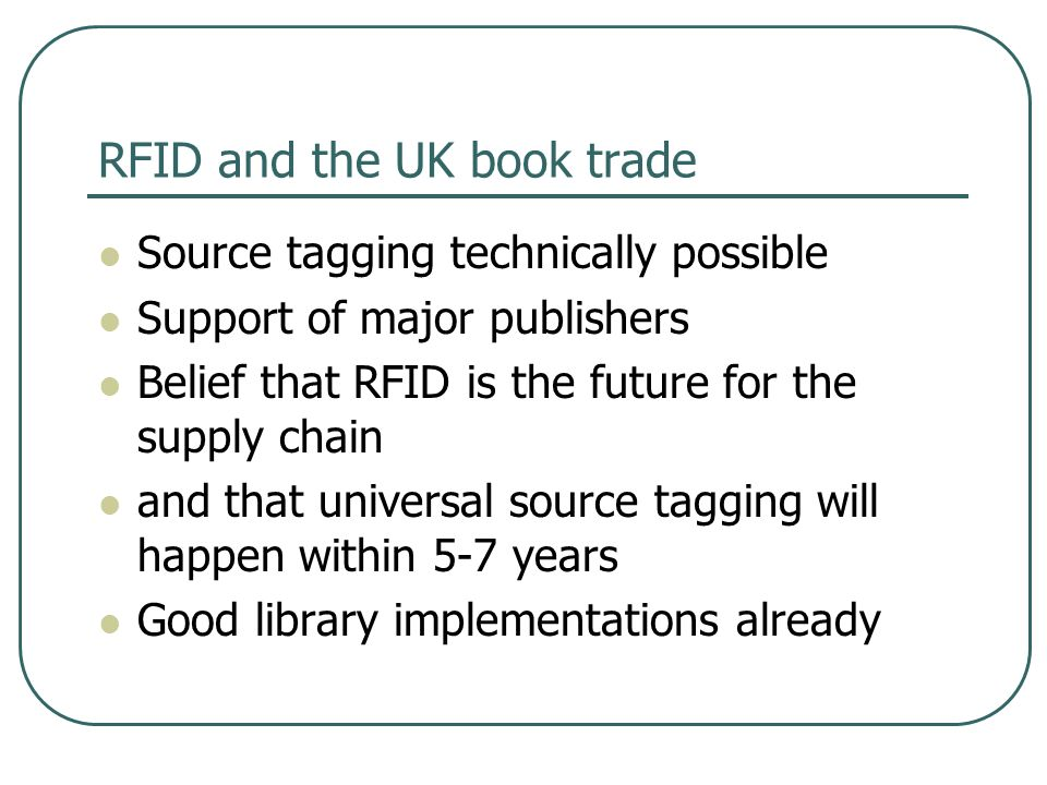 RFID and the UK book trade Source tagging technically possible Support of major publishers Belief that RFID is the future for the supply chain and that universal source tagging will happen within 5-7 years Good library implementations already