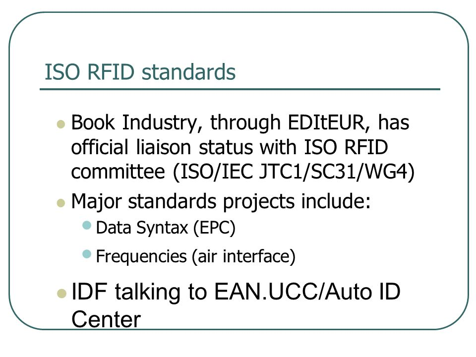 ISO RFID standards Book Industry, through EDItEUR, has official liaison status with ISO RFID committee (ISO/IEC JTC1/SC31/WG4) Major standards projects include: Data Syntax (EPC) Frequencies (air interface) IDF talking to EAN.UCC/Auto ID Center