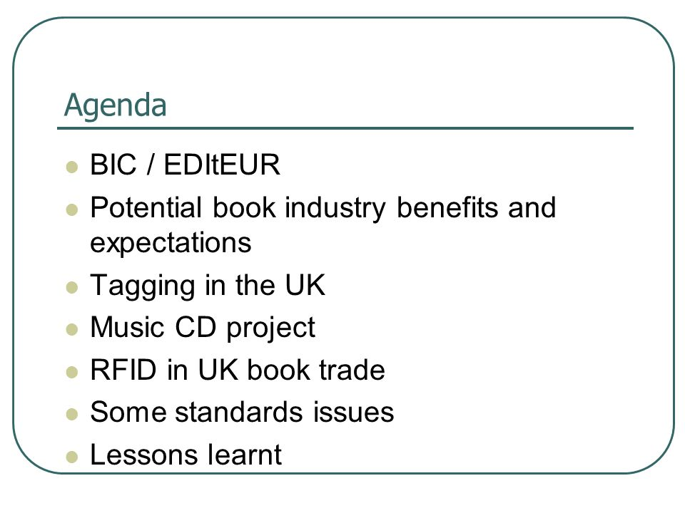 Agenda BIC / EDItEUR Potential book industry benefits and expectations Tagging in the UK Music CD project RFID in UK book trade Some standards issues Lessons learnt