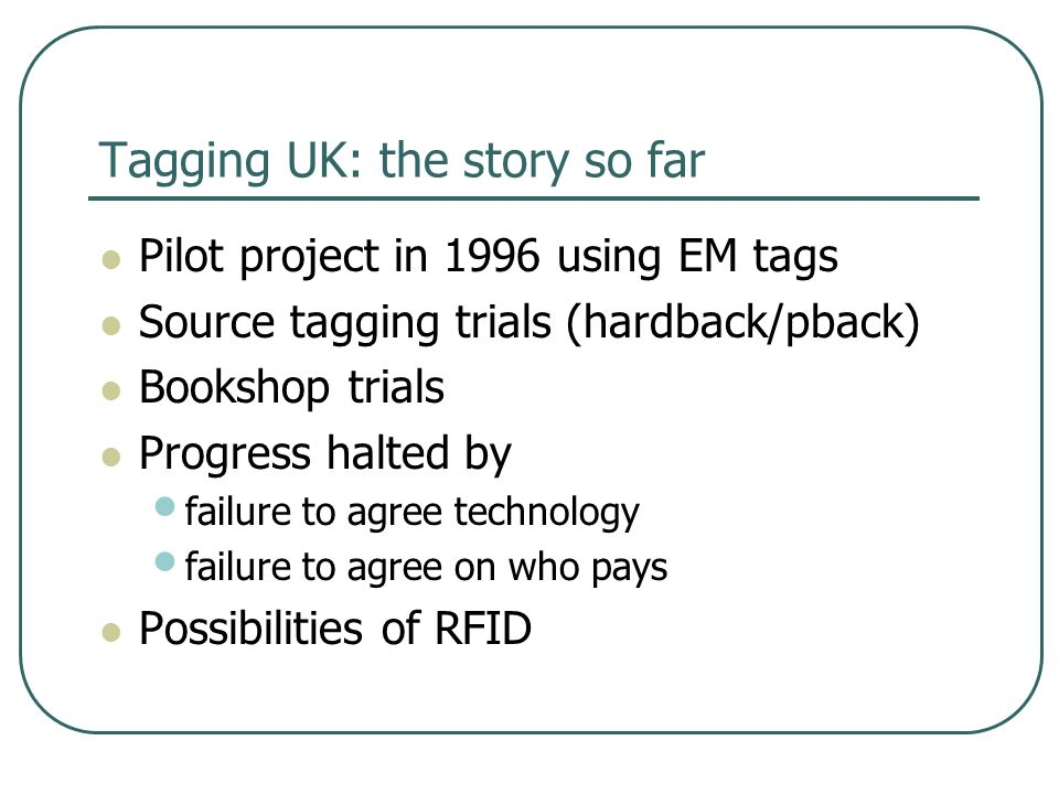 Tagging UK: the story so far Pilot project in 1996 using EM tags Source tagging trials (hardback/pback) Bookshop trials Progress halted by failure to agree technology failure to agree on who pays Possibilities of RFID