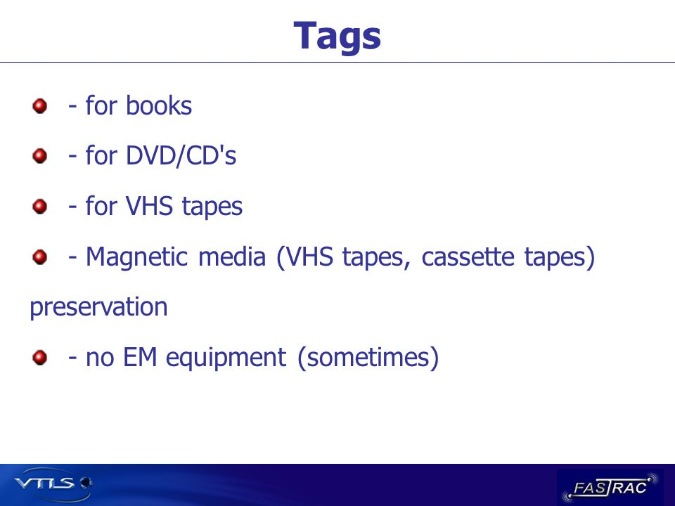 Tags - for books - for DVD/CD's - for VHS tapes - Magnetic media (VHS tapes, cassette tapes) preservation - no EM equipment (sometimes)