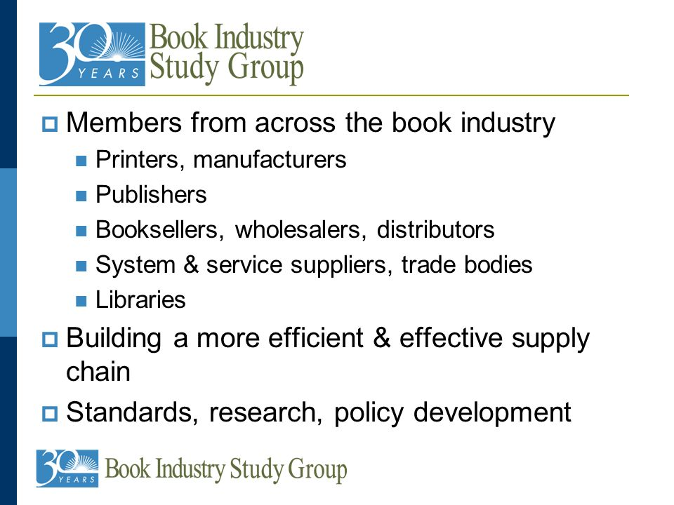 Members from across the book industry Printers, manufacturers Publishers Booksellers, wholesalers, distributors System & service suppliers, trade bodies Libraries Building a more efficient & effective supply chain Standards, research, policy development