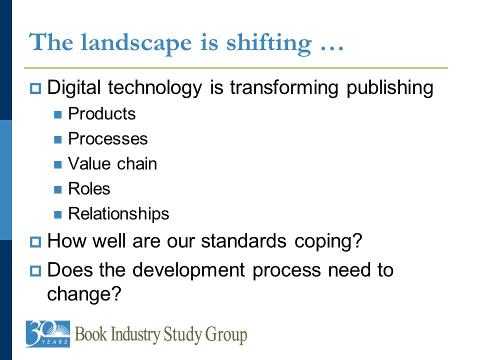 The landscape is shifting … Digital technology is transforming publishing Products Processes Value chain Roles Relationships How well are our standards coping.
