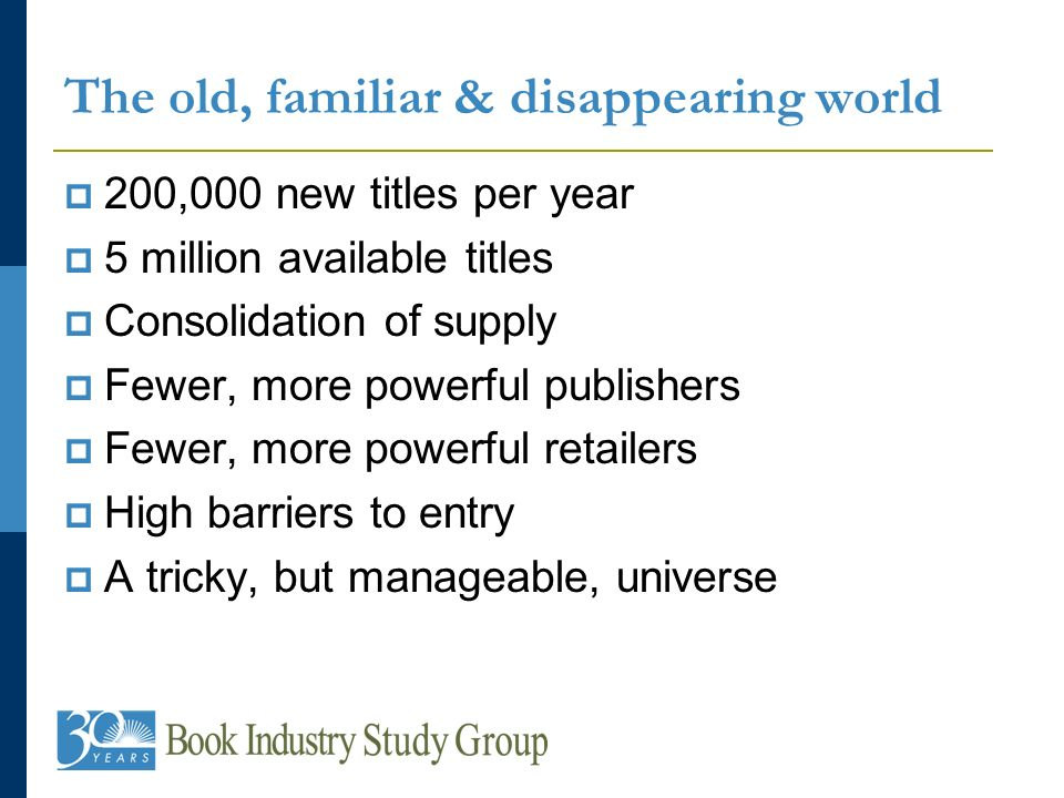 The old, familiar & disappearing world 200,000 new titles per year 5 million available titles Consolidation of supply Fewer, more powerful publishers Fewer, more powerful retailers High barriers to entry A tricky, but manageable, universe