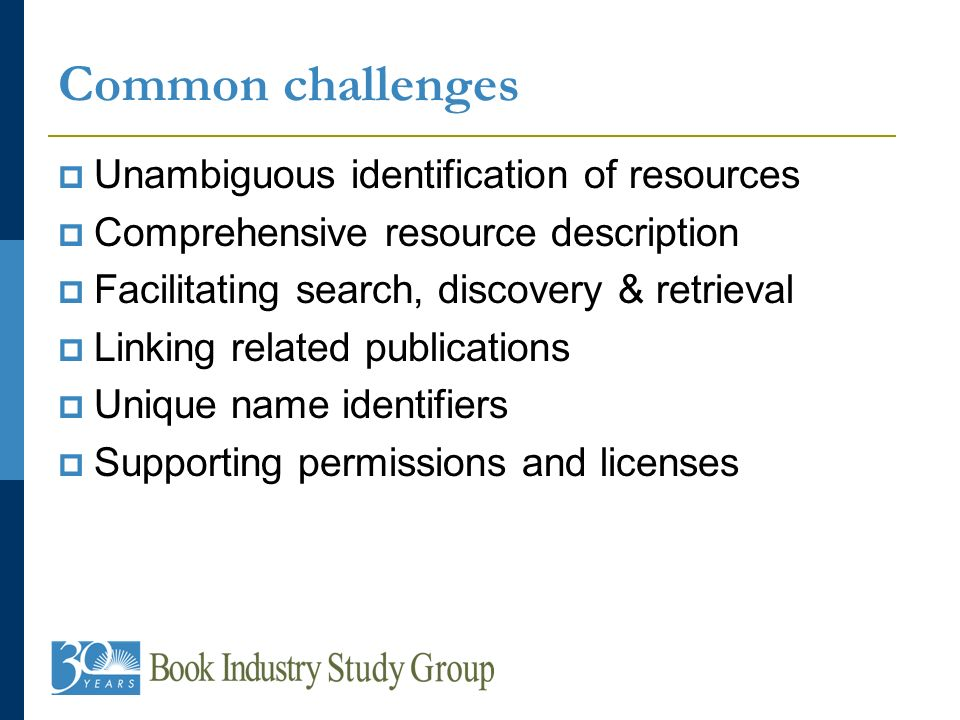 Common challenges Unambiguous identification of resources Comprehensive resource description Facilitating search, discovery & retrieval Linking related publications Unique name identifiers Supporting permissions and licenses