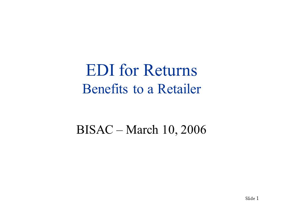Slide 1 EDI for Returns Benefits to a Retailer BISAC – March 10, 2006