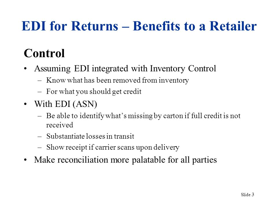 Slide 3 EDI for Returns – Benefits to a Retailer Control Assuming EDI integrated with Inventory Control –Know what has been removed from inventory –For what you should get credit With EDI (ASN) –Be able to identify whats missing by carton if full credit is not received –Substantiate losses in transit –Show receipt if carrier scans upon delivery Make reconciliation more palatable for all parties