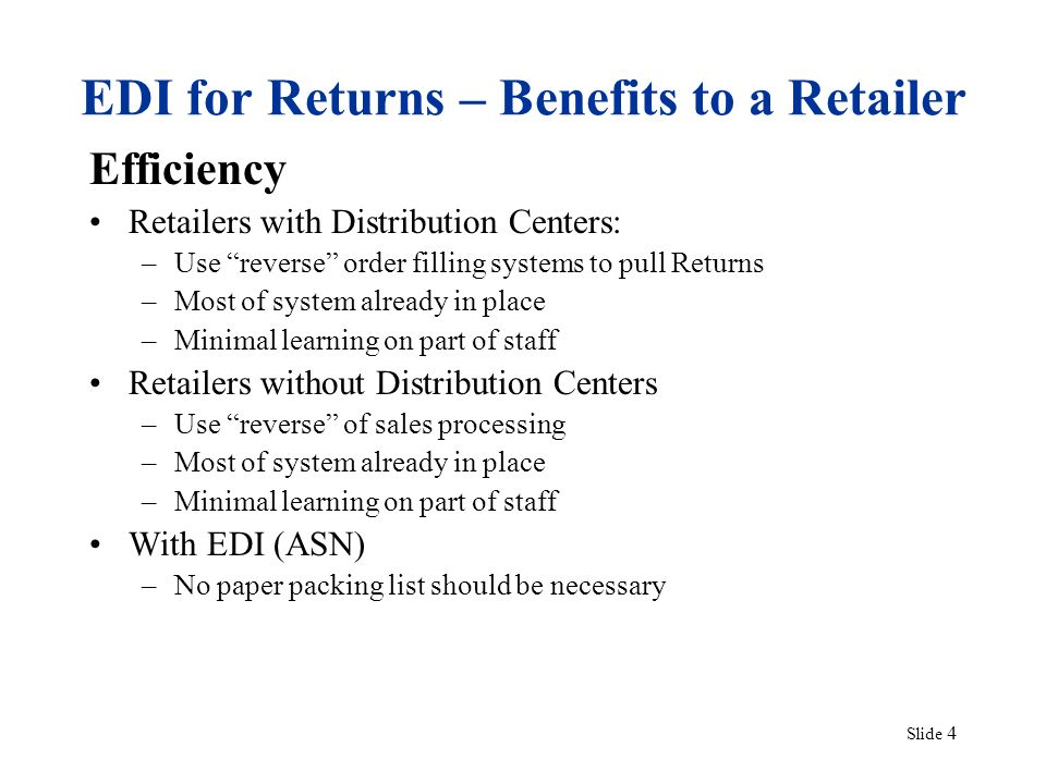 Slide 4 EDI for Returns – Benefits to a Retailer Efficiency Retailers with Distribution Centers: –Use reverse order filling systems to pull Returns –M