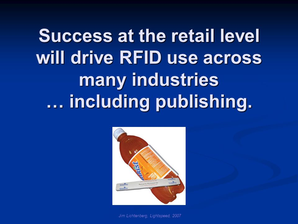Jim Lichtenberg, Lightspeed, 2007 Success at the retail level will drive RFID use across many industries … including publishing.