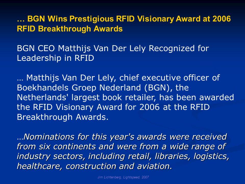 … BGN Wins Prestigious RFID Visionary Award at 2006 RFID Breakthrough Awards BGN CEO Matthijs Van Der Lely Recognized for Leadership in RFID … Matthijs Van Der Lely, chief executive officer of Boekhandels Groep Nederland (BGN), the Netherlands largest book retailer, has been awarded the RFID Visionary Award for 2006 at the RFID Breakthrough Awards.