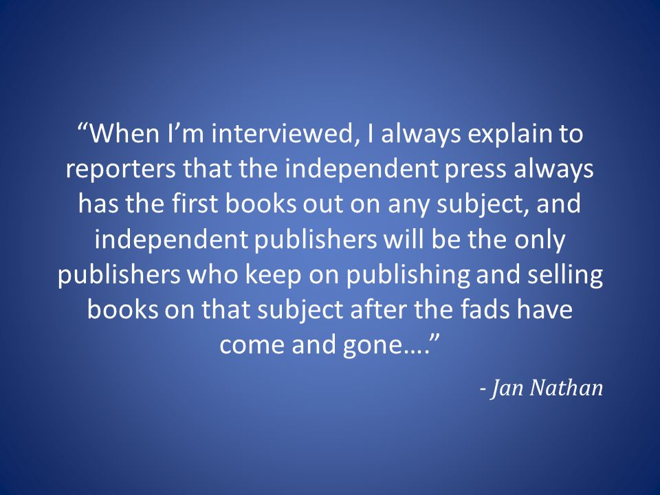 When Im interviewed, I always explain to reporters that the independent press always has the first books out on any subject, and independent publishers will be the only publishers who keep on publishing and selling books on that subject after the fads have come and gone….