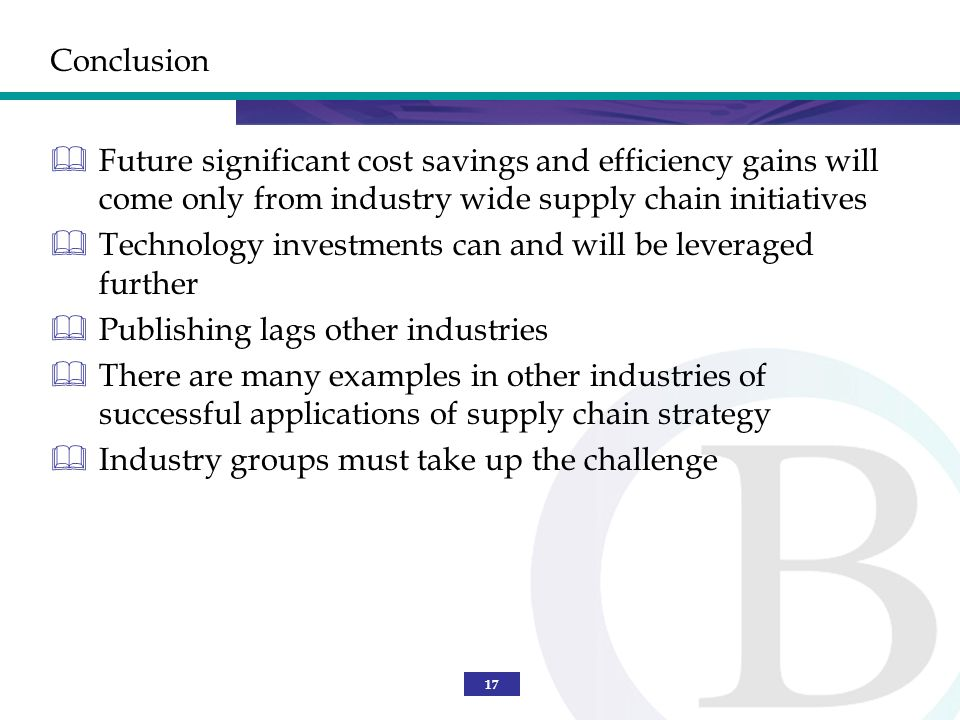 17 Conclusion Future significant cost savings and efficiency gains will come only from industry wide supply chain initiatives Technology investments can and will be leveraged further Publishing lags other industries There are many examples in other industries of successful applications of supply chain strategy Industry groups must take up the challenge