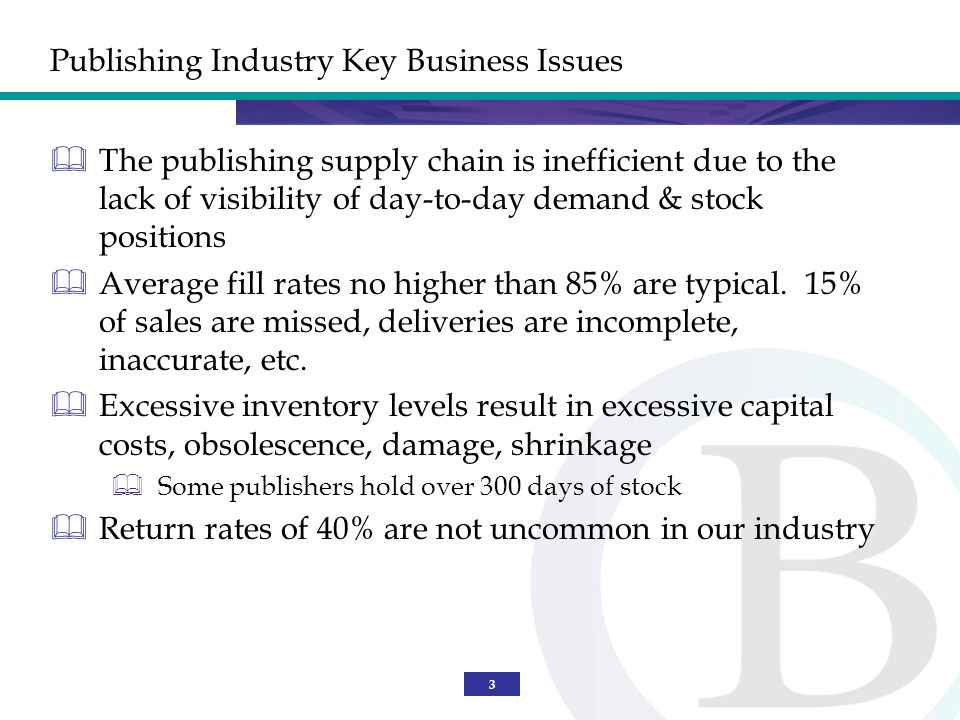 3 Publishing Industry Key Business Issues The publishing supply chain is inefficient due to the lack of visibility of day-to-day demand & stock positions Average fill rates no higher than 85% are typical.