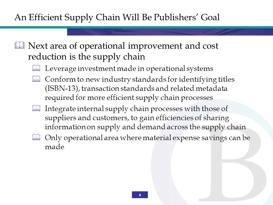 4 An Efficient Supply Chain Will Be Publishers Goal Next area of operational improvement and cost reduction is the supply chain Leverage investment made in operational systems Conform to new industry standards for identifying titles (ISBN-13), transaction standards and related metadata required for more efficient supply chain processes Integrate internal supply chain processes with those of suppliers and customers, to gain efficiencies of sharing information on supply and demand across the supply chain Only operational area where material expense savings can be made