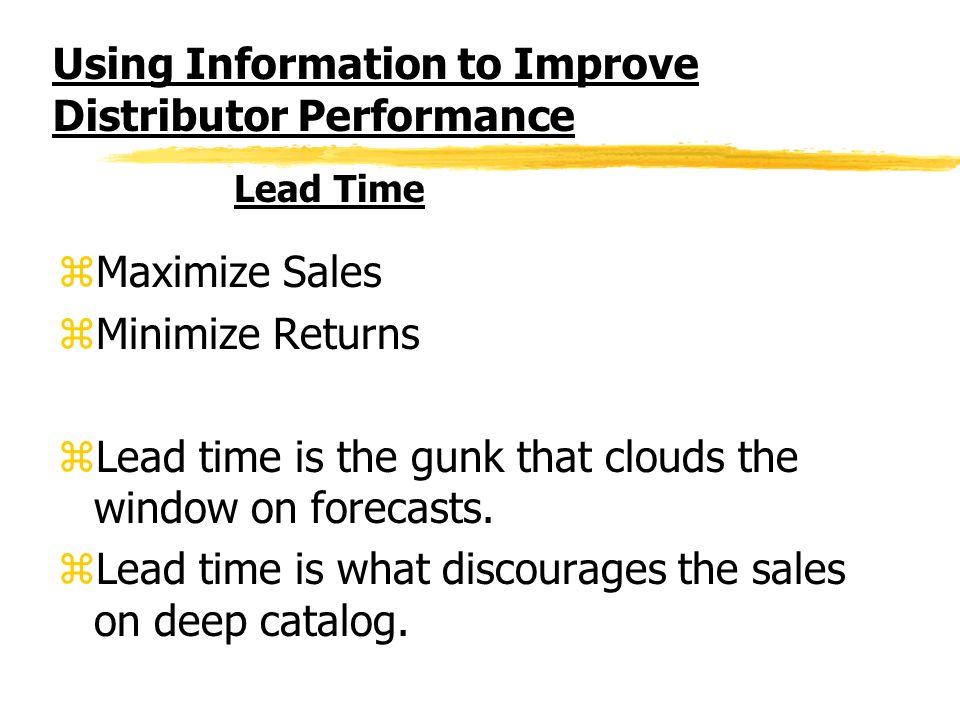 Using Information to Improve Distributor Performance zMaximize Sales zMinimize Returns zLead time is the gunk that clouds the window on forecasts.