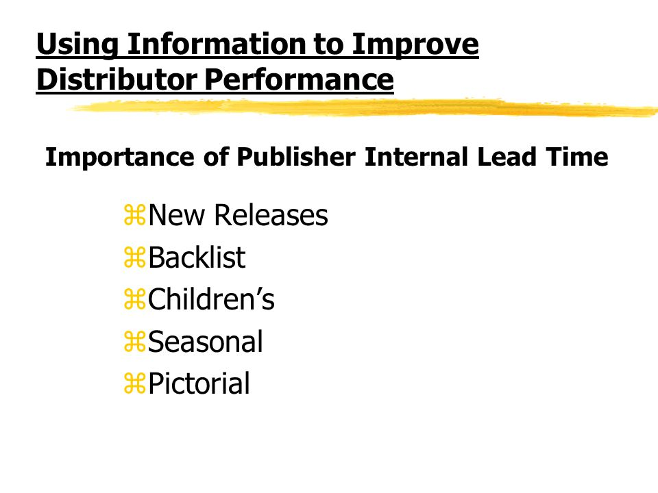 Using Information to Improve Distributor Performance zNew Releases zBacklist zChildrens zSeasonal zPictorial Importance of Publisher Internal Lead Tim