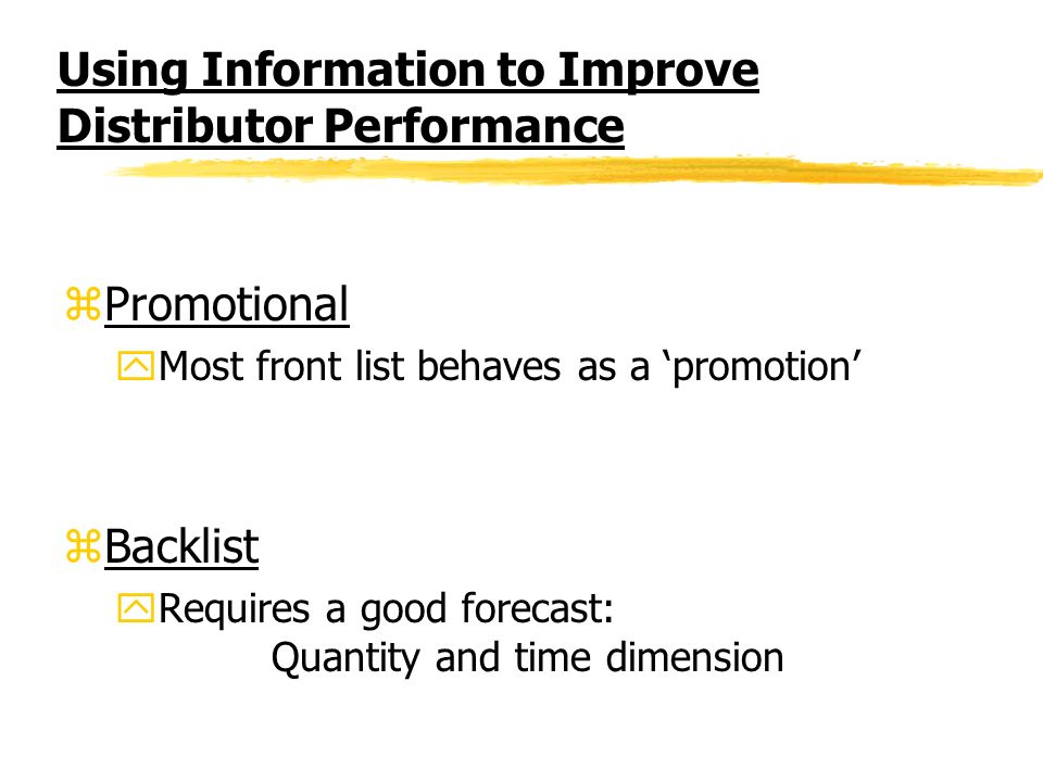 Using Information to Improve Distributor Performance zPromotional yMost front list behaves as a promotion zBacklist yRequires a good forecast: Quantity and time dimension