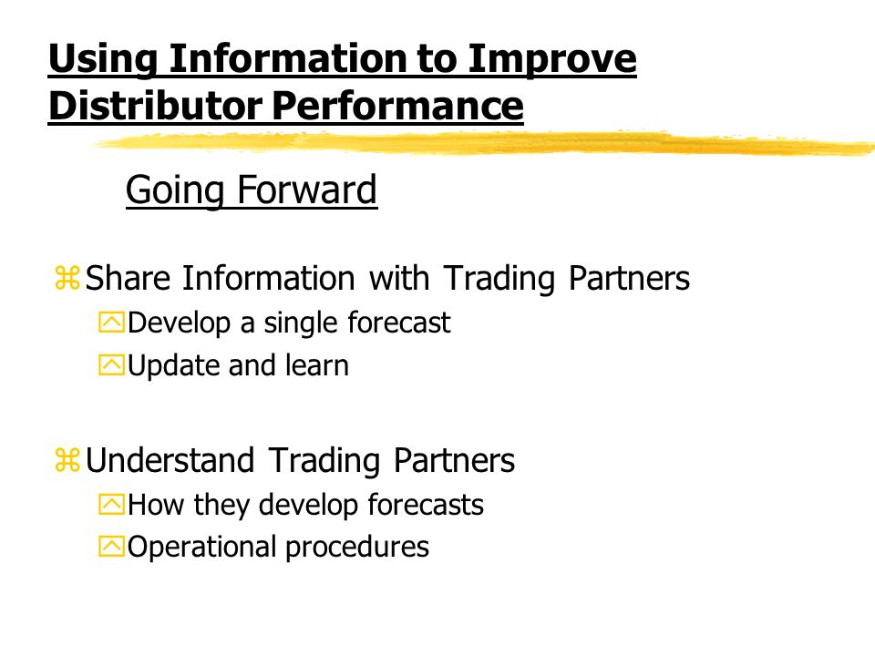 Using Information to Improve Distributor Performance zShare Information with Trading Partners yDevelop a single forecast yUpdate and learn zUnderstand