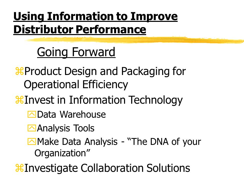 Using Information to Improve Distributor Performance zProduct Design and Packaging for Operational Efficiency zInvest in Information Technology yData Warehouse yAnalysis Tools yMake Data Analysis - The DNA of your Organization zInvestigate Collaboration Solutions Going Forward
