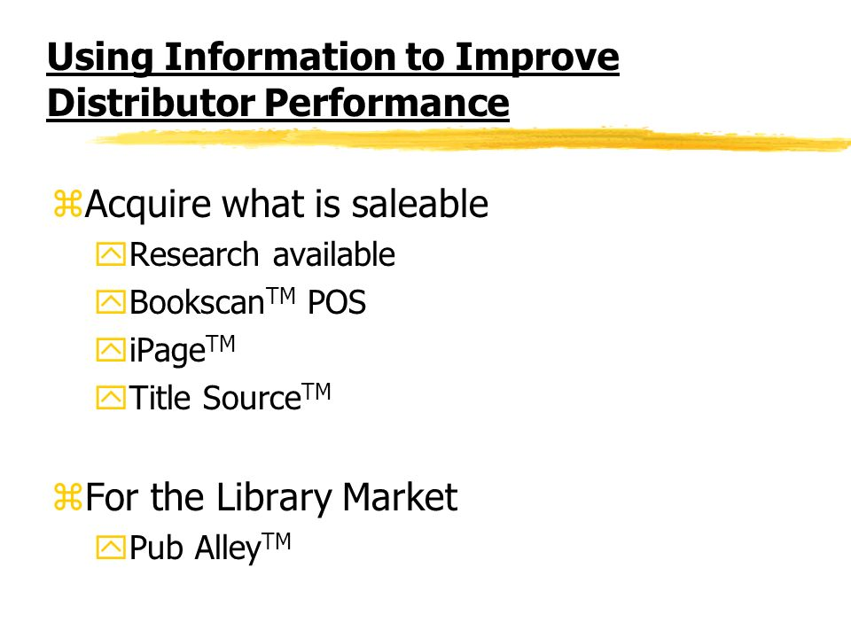 Using Information to Improve Distributor Performance zAcquire what is saleable yResearch available yBookscan TM POS yiPage TM yTitle Source TM zFor the Library Market yPub Alley TM
