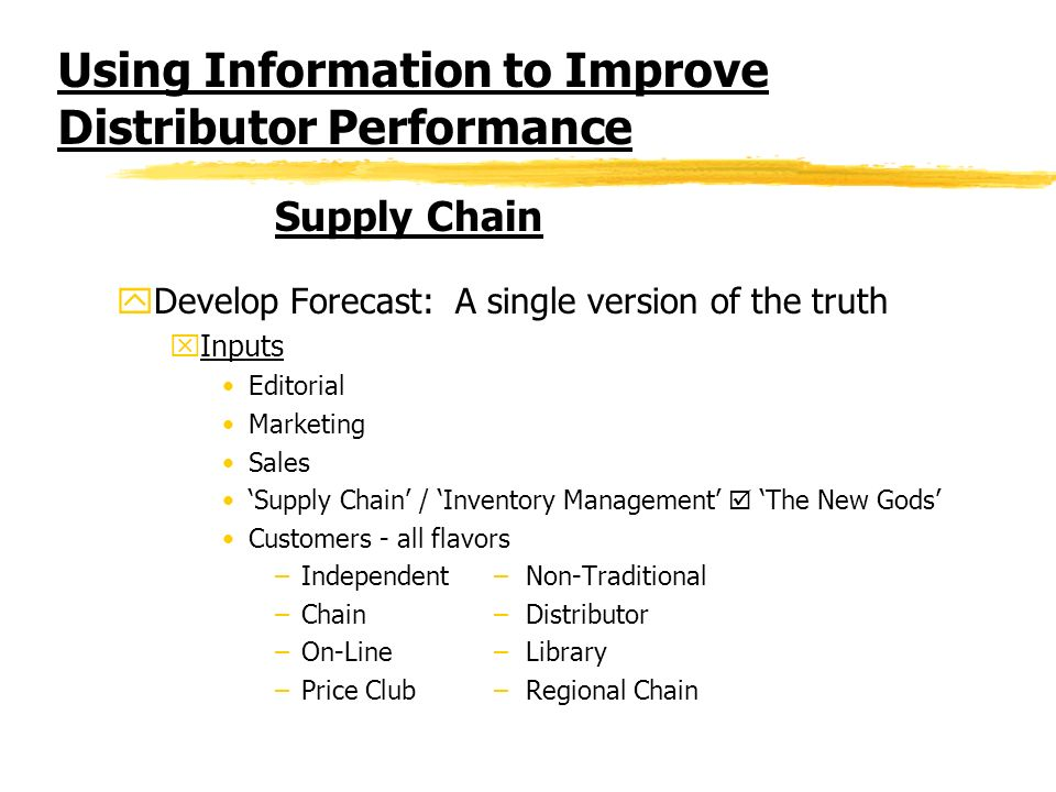 Using Information to Improve Distributor Performance yDevelop Forecast: A single version of the truth xInputs Editorial Marketing Sales Supply Chain / Inventory Management The New Gods Customers - all flavors –Independent – Non-Traditional –Chain – Distributor –On-Line – Library –Price Club – Regional Chain Supply Chain