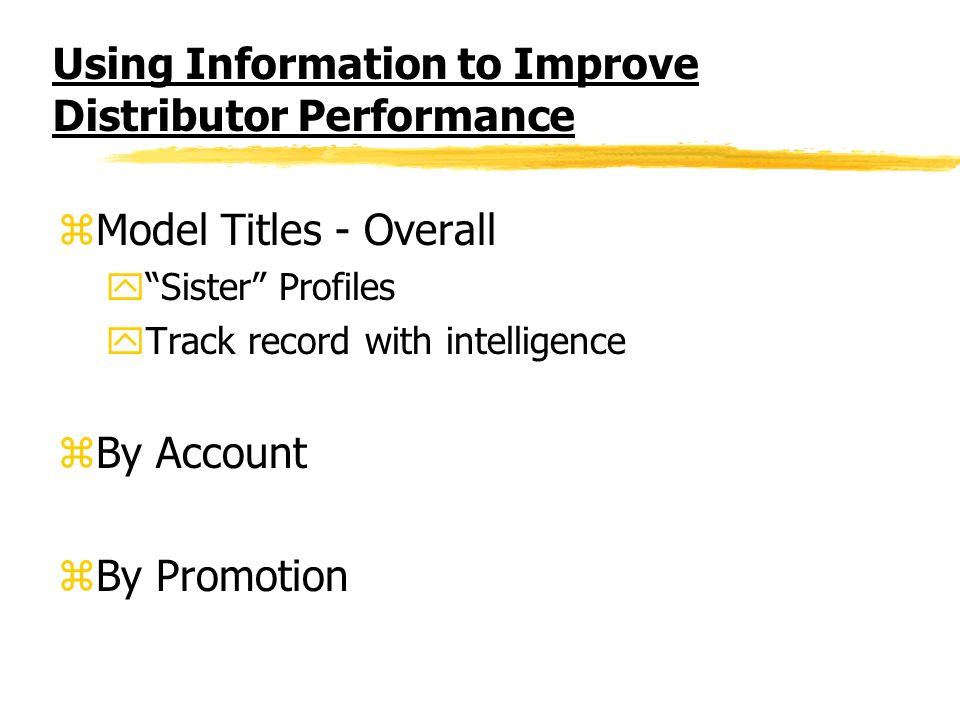 Using Information to Improve Distributor Performance zModel Titles - Overall ySister Profiles yTrack record with intelligence zBy Account zBy Promotio