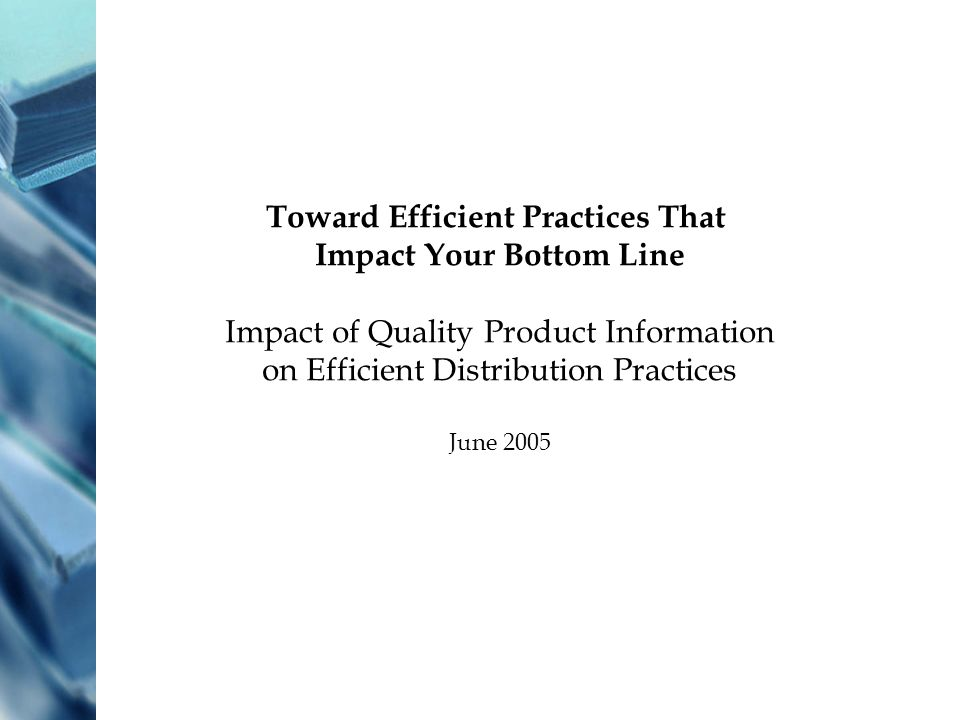 Toward Efficient Practices That Impact Your Bottom Line Impact of Quality Product Information on Efficient Distribution Practices June 2005