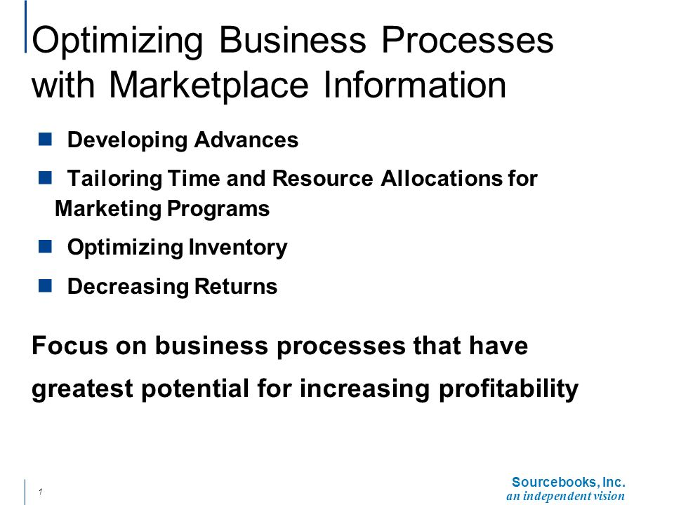 an independent vision 1 Optimizing Business Processes with Marketplace Information n Developing Advances n Tailoring Time and Resource Allocations for Marketing Programs n Optimizing Inventory n Decreasing Returns Focus on business processes that have greatest potential for increasing profitability