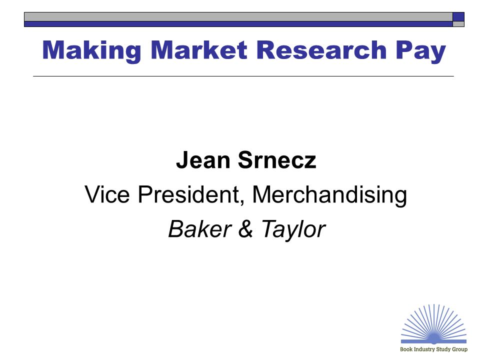 Making Market Research Pay Jean Srnecz Vice President, Merchandising Baker & Taylor