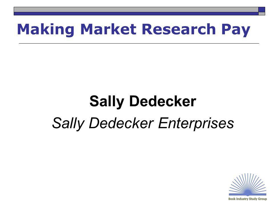 Making Market Research Pay Sally Dedecker Sally Dedecker Enterprises