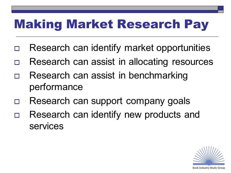 Making Market Research Pay Research can identify market opportunities Research can assist in allocating resources Research can assist in benchmarking performance Research can support company goals Research can identify new products and services