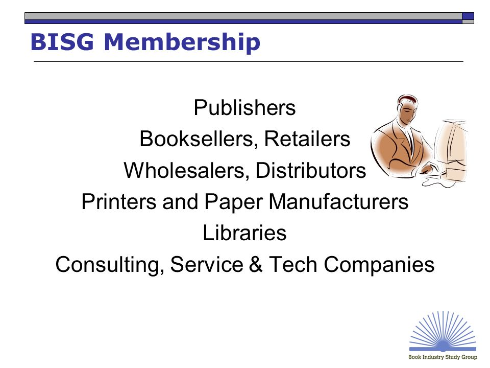 BISG Membership Publishers Booksellers, Retailers Wholesalers, Distributors Printers and Paper Manufacturers Libraries Consulting, Service & Tech Companies