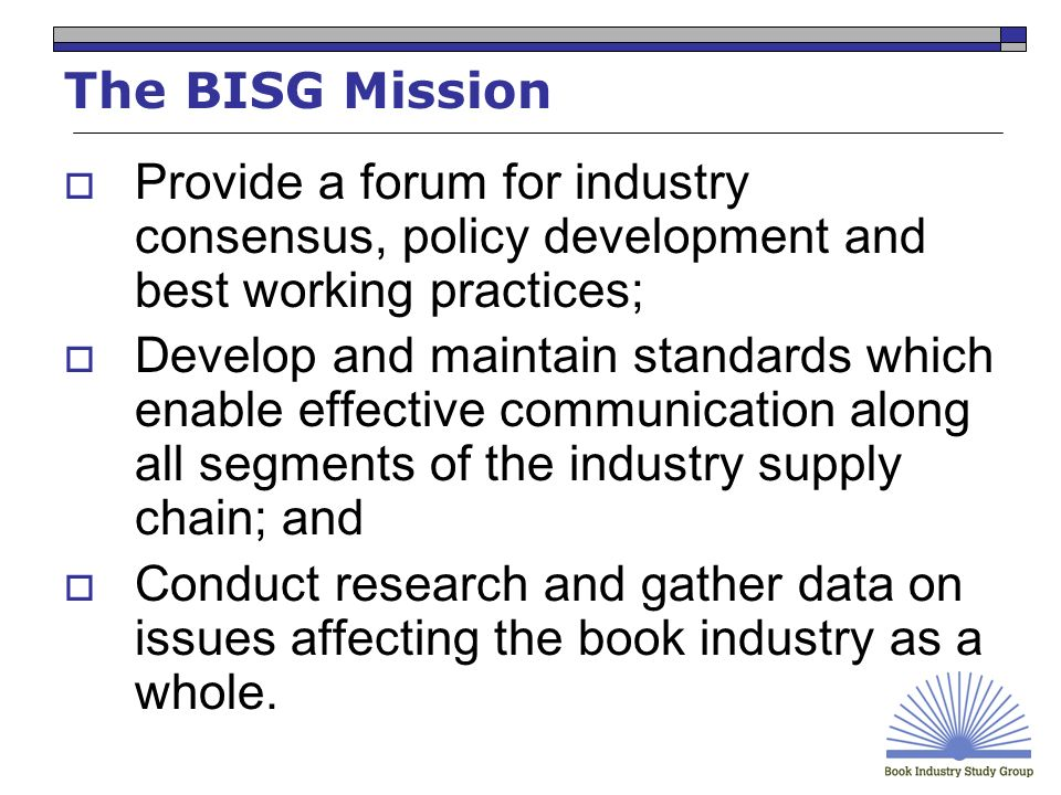 The BISG Mission Provide a forum for industry consensus, policy development and best working practices; Develop and maintain standards which enable effective communication along all segments of the industry supply chain; and Conduct research and gather data on issues affecting the book industry as a whole.