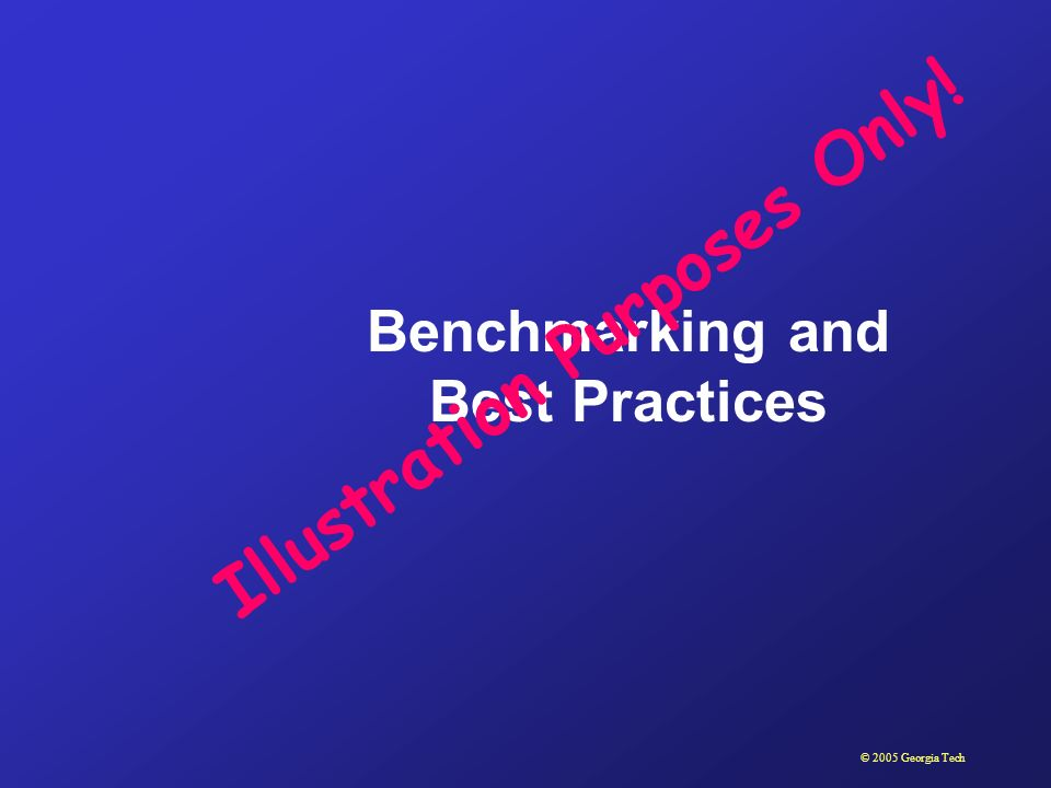 © 2005 Georgia Tech Benchmarking and Best Practices Illustration Purposes Only!