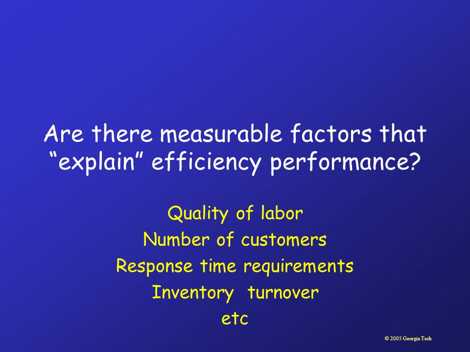 © 2005 Georgia Tech Are there measurable factors that explain efficiency performance? Quality of labor Number of customers Response time requirements