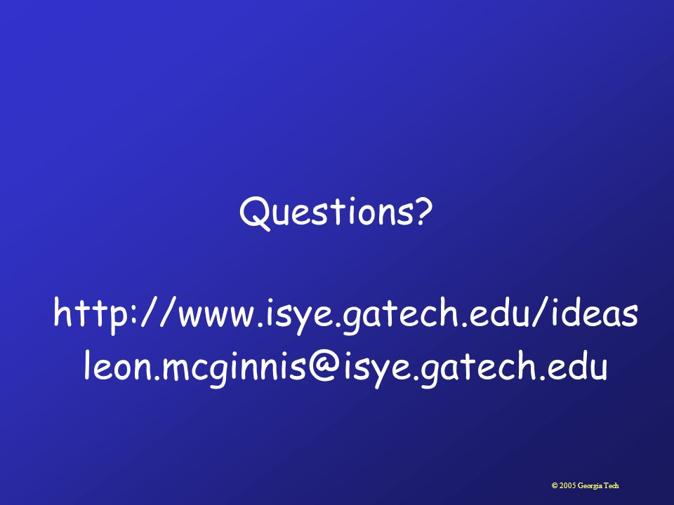 © 2005 Georgia Tech Questions? http://www.isye.gatech.edu/ideas leon.mcginnis@isye.gatech.edu
