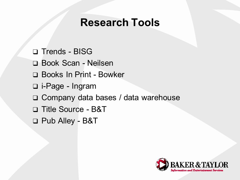 Research Tools Trends - BISG Book Scan - Neilsen Books In Print - Bowker i-Page - Ingram Company data bases / data warehouse Title Source - B&T Pub Alley - B&T