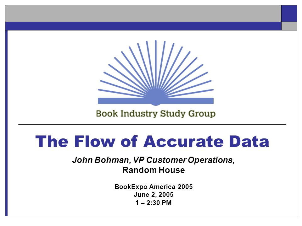 The Flow of Accurate Data John Bohman, VP Customer Operations, Random House BookExpo America 2005 June 2, 2005 1 – 2:30 PM