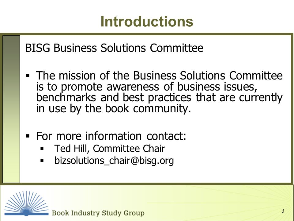 3 Introductions BISG Business Solutions Committee The mission of the Business Solutions Committee is to promote awareness of business issues, benchmarks and best practices that are currently in use by the book community.